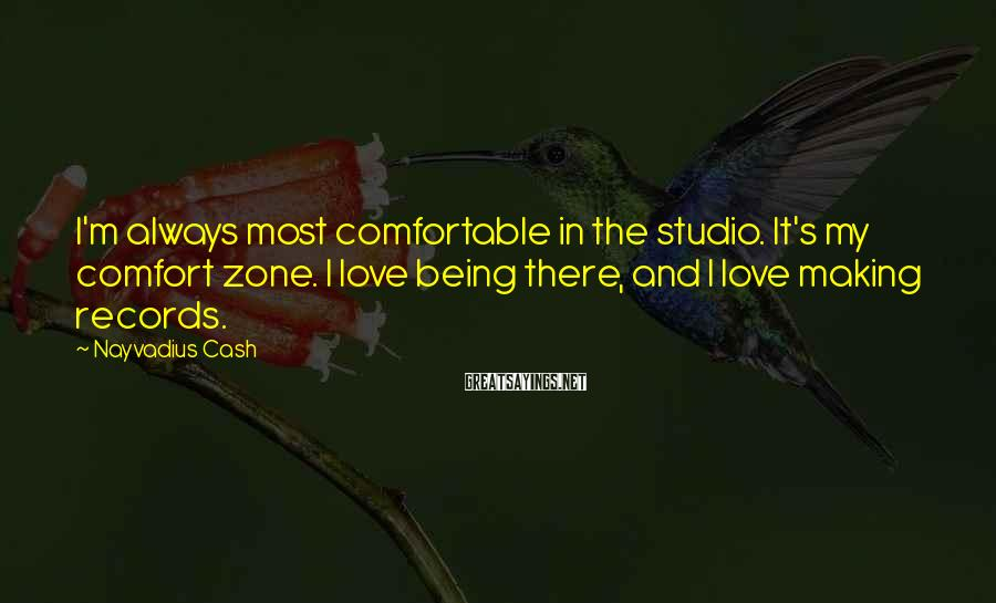 Nayvadius Cash Sayings: I'm always most comfortable in the studio. It's my comfort zone. I love being there,