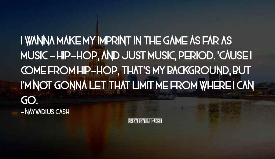 Nayvadius Cash Sayings: I wanna make my imprint in the game as far as music - hip-hop, and