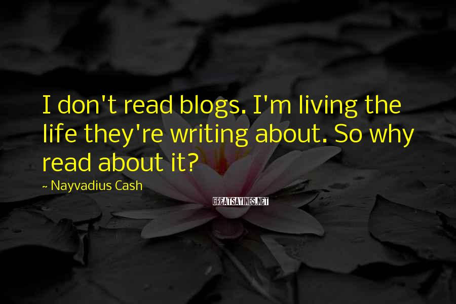 Nayvadius Cash Sayings: I don't read blogs. I'm living the life they're writing about. So why read about
