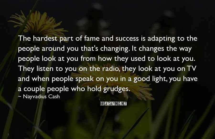 Nayvadius Cash Sayings: The hardest part of fame and success is adapting to the people around you that's
