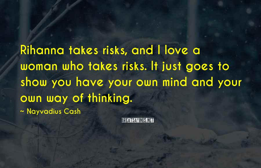 Nayvadius Cash Sayings: Rihanna takes risks, and I love a woman who takes risks. It just goes to
