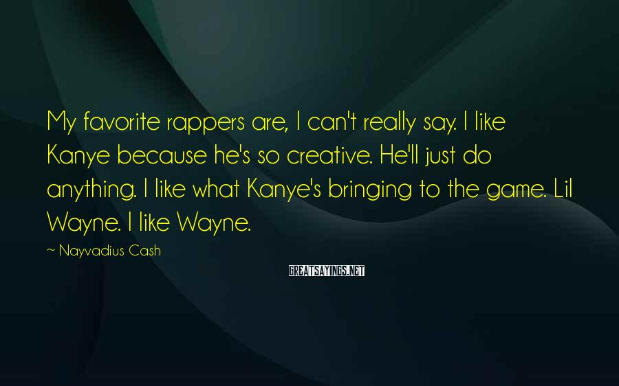 Nayvadius Cash Sayings: My favorite rappers are, I can't really say. I like Kanye because he's so creative.