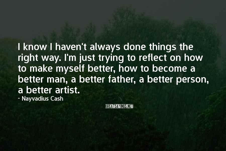 Nayvadius Cash Sayings: I know I haven't always done things the right way. I'm just trying to reflect