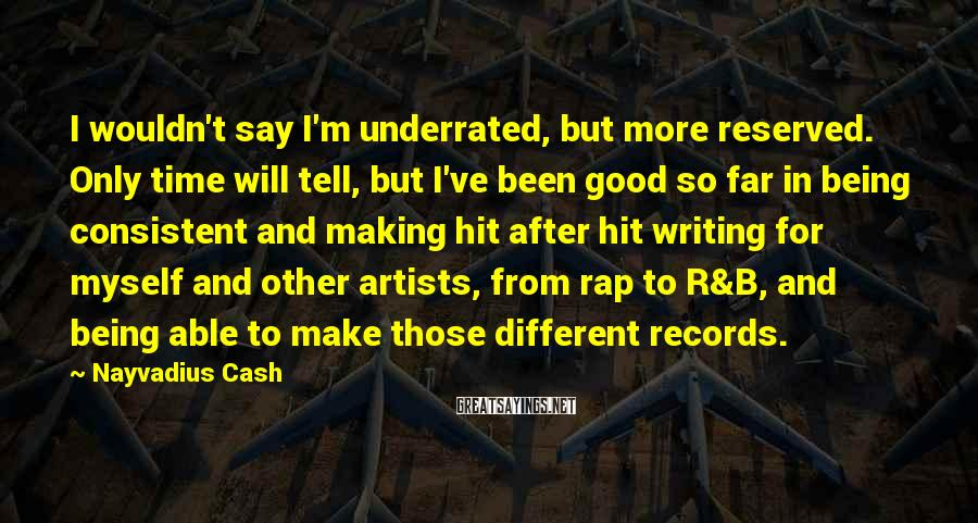 Nayvadius Cash Sayings: I wouldn't say I'm underrated, but more reserved. Only time will tell, but I've been