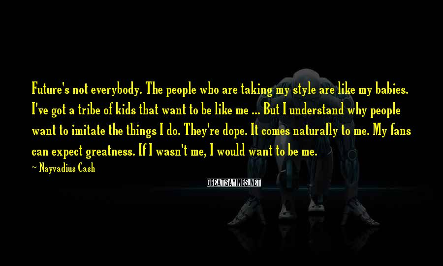 Nayvadius Cash Sayings: Future's not everybody. The people who are taking my style are like my babies. I've