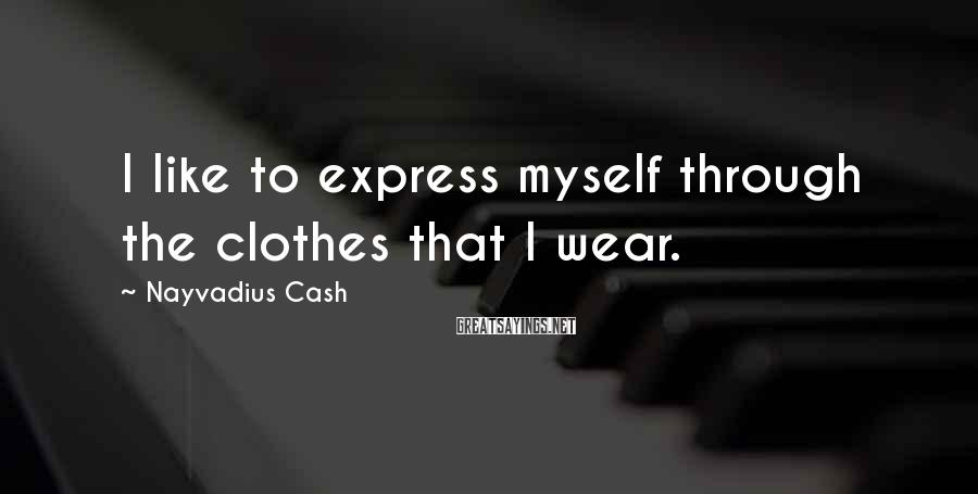 Nayvadius Cash Sayings: I like to express myself through the clothes that I wear.