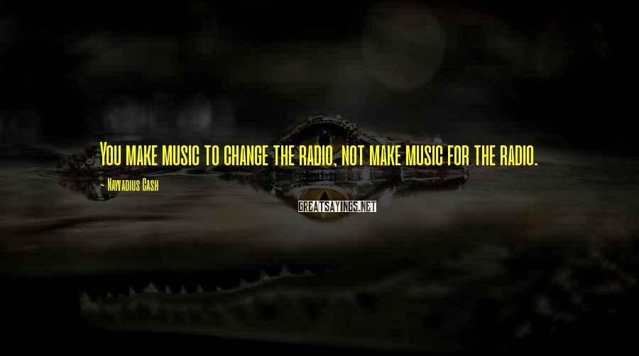 Nayvadius Cash Sayings: You make music to change the radio, not make music for the radio.