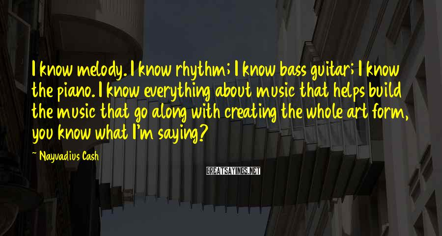 Nayvadius Cash Sayings: I know melody. I know rhythm; I know bass guitar; I know the piano. I