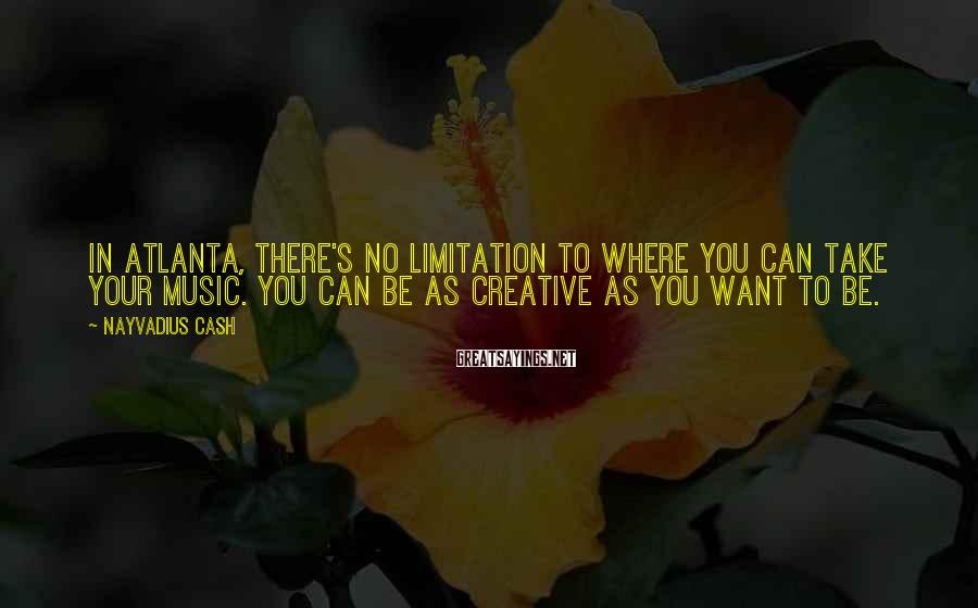Nayvadius Cash Sayings: In Atlanta, there's no limitation to where you can take your music. You can be