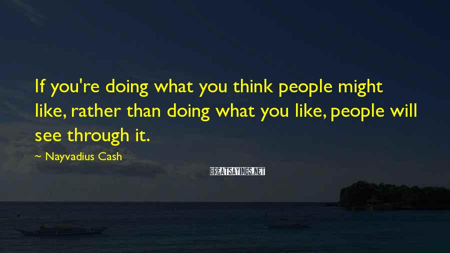 Nayvadius Cash Sayings: If you're doing what you think people might like, rather than doing what you like,