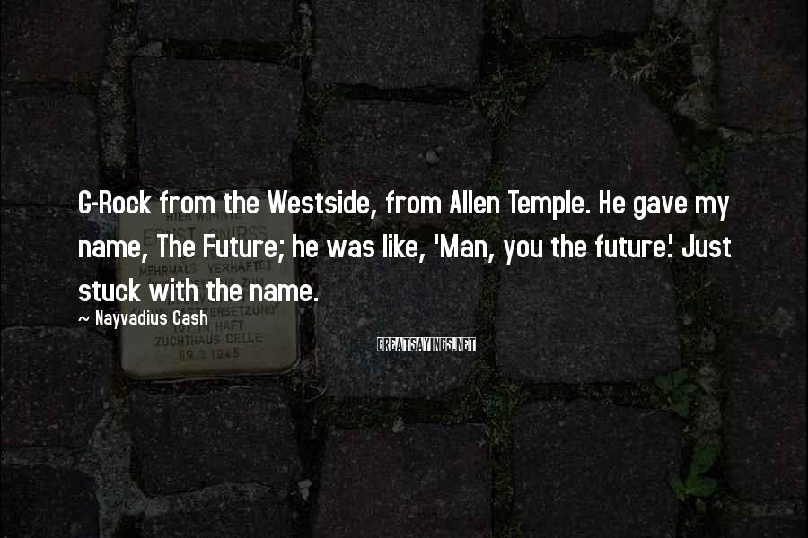 Nayvadius Cash Sayings: G-Rock from the Westside, from Allen Temple. He gave my name, The Future; he was