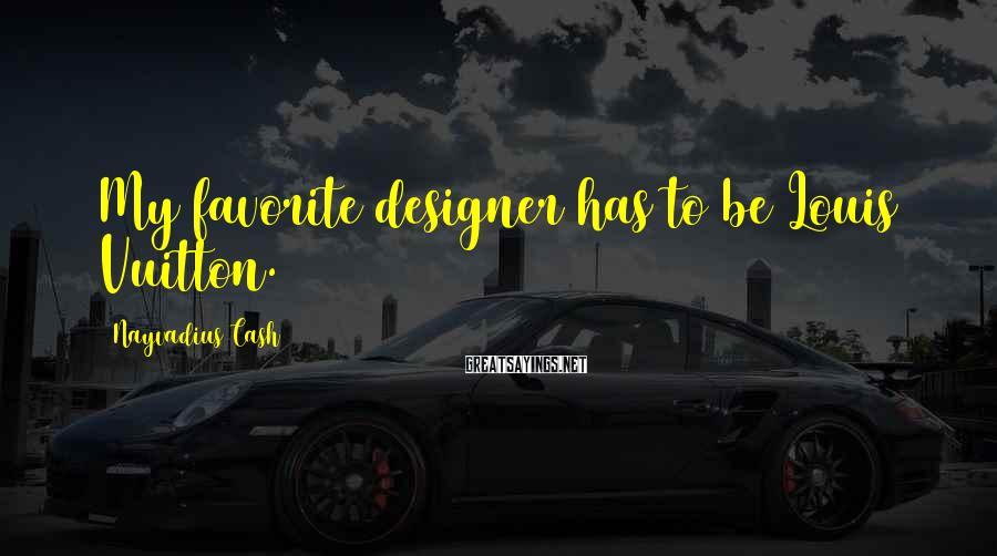 Nayvadius Cash Sayings: My favorite designer has to be Louis Vuitton.