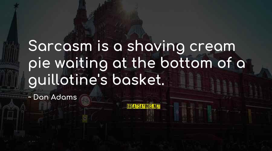 Ncis Bounce Sayings By Dan Adams: Sarcasm is a shaving cream pie waiting at the bottom of a guillotine's basket.