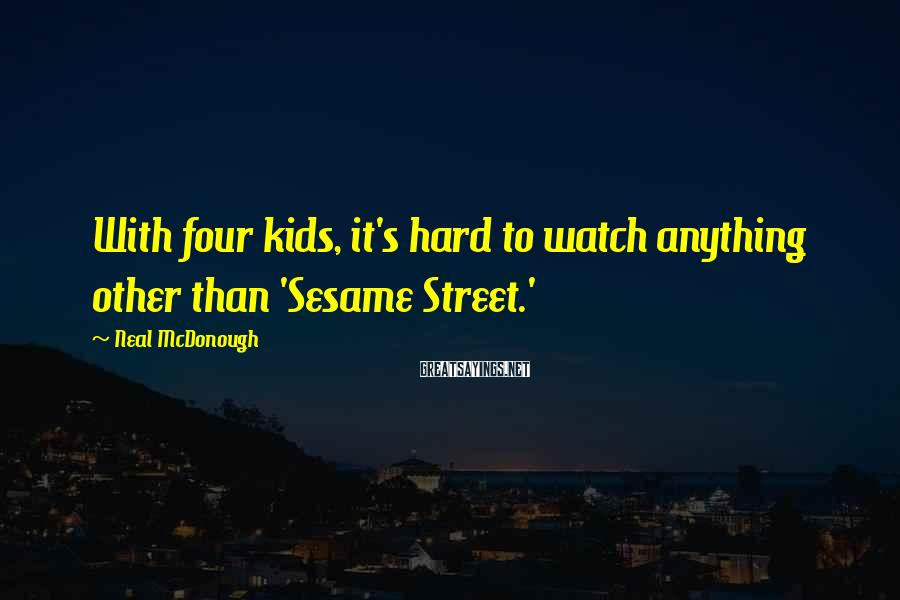 Neal McDonough Sayings: With four kids, it's hard to watch anything other than 'Sesame Street.'