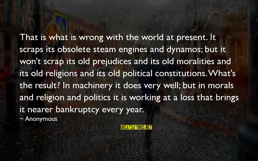 Nearer Sayings By Anonymous: That is what is wrong with the world at present. It scraps its obsolete steam