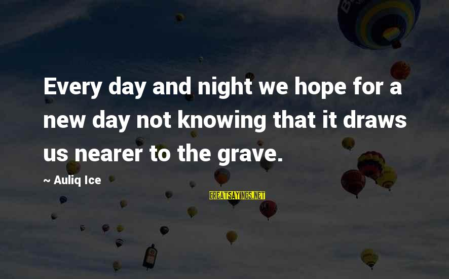 Nearer Sayings By Auliq Ice: Every day and night we hope for a new day not knowing that it draws