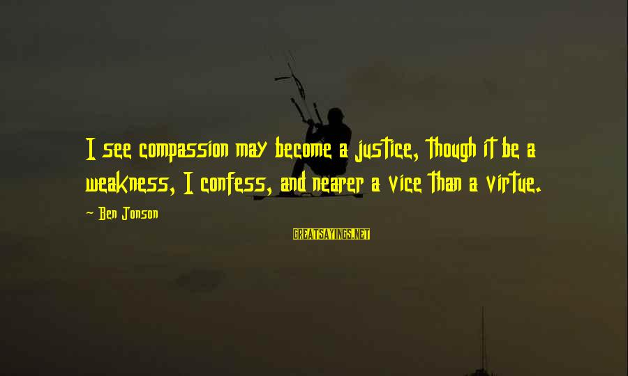 Nearer Sayings By Ben Jonson: I see compassion may become a justice, though it be a weakness, I confess, and