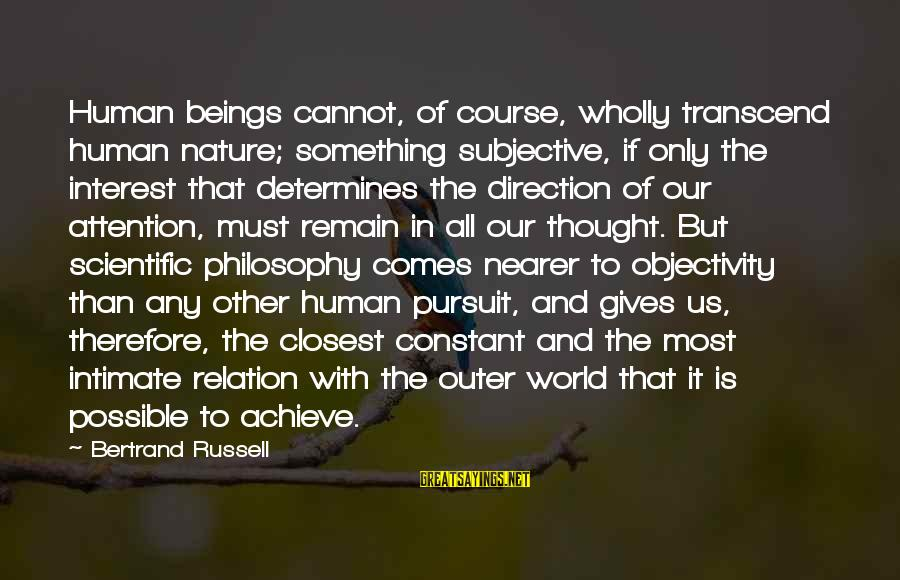 Nearer Sayings By Bertrand Russell: Human beings cannot, of course, wholly transcend human nature; something subjective, if only the interest