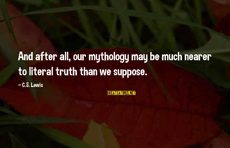 Nearer Sayings By C.S. Lewis: And after all, our mythology may be much nearer to literal truth than we suppose.