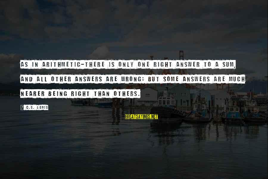 Nearer Sayings By C.S. Lewis: As in arithmetic-there is only one right answer to a sum, and all other answers