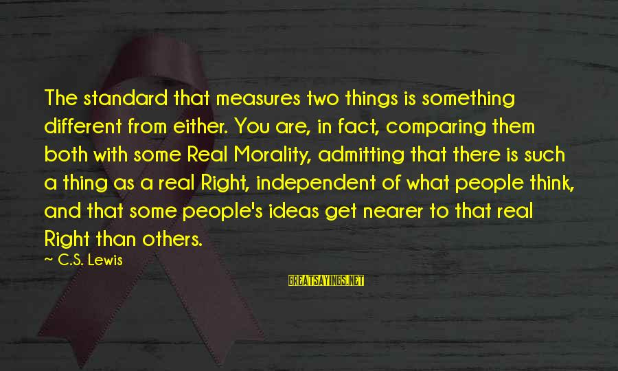 Nearer Sayings By C.S. Lewis: The standard that measures two things is something different from either. You are, in fact,
