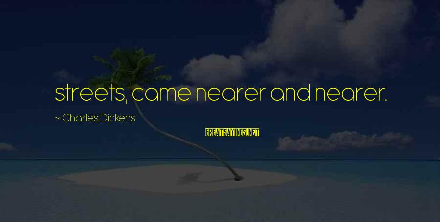 Nearer Sayings By Charles Dickens: streets, came nearer and nearer.