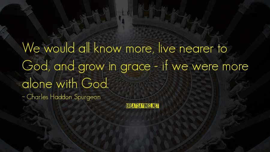 Nearer Sayings By Charles Haddon Spurgeon: We would all know more, live nearer to God, and grow in grace - if