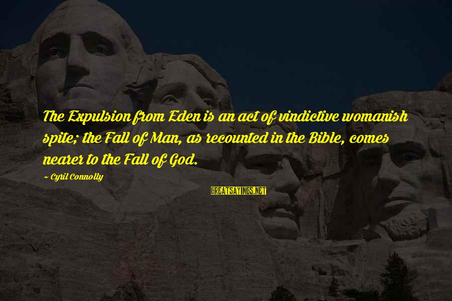 Nearer Sayings By Cyril Connolly: The Expulsion from Eden is an act of vindictive womanish spite; the Fall of Man,