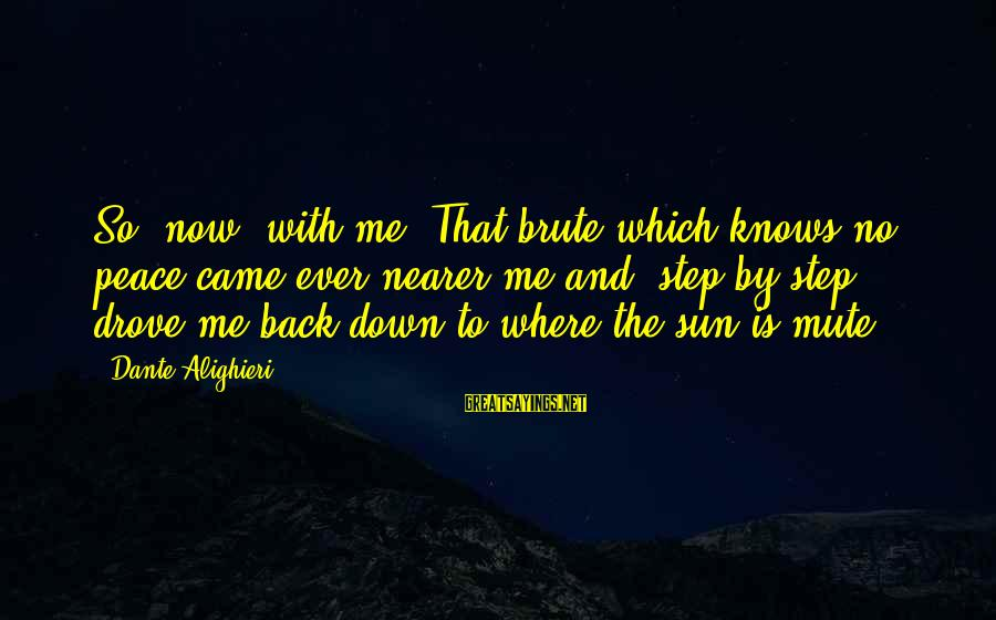 Nearer Sayings By Dante Alighieri: So, now, with me. That brute which knows no peace came ever nearer me and,