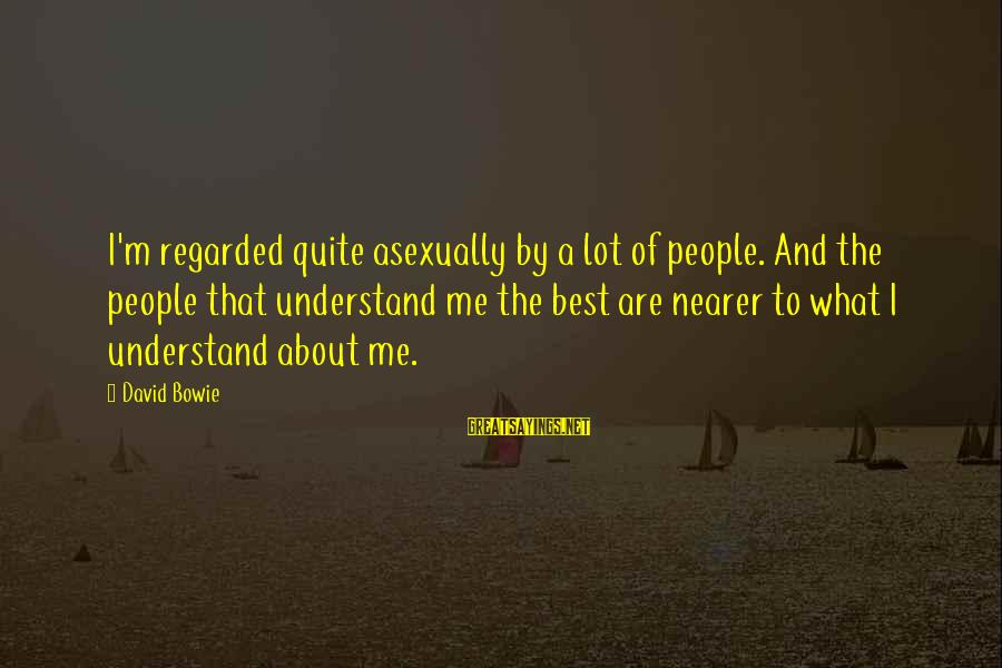 Nearer Sayings By David Bowie: I'm regarded quite asexually by a lot of people. And the people that understand me