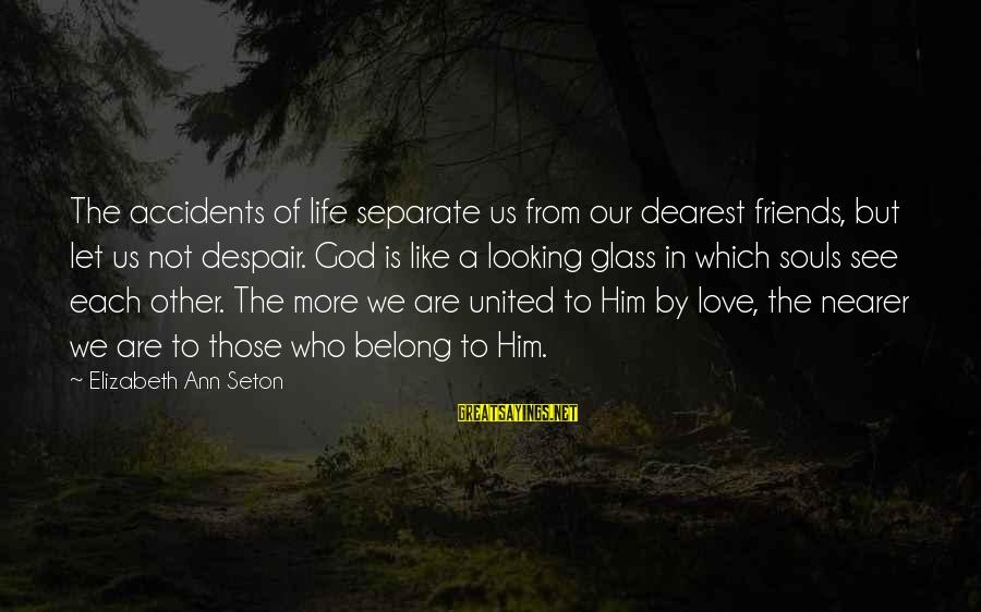 Nearer Sayings By Elizabeth Ann Seton: The accidents of life separate us from our dearest friends, but let us not despair.