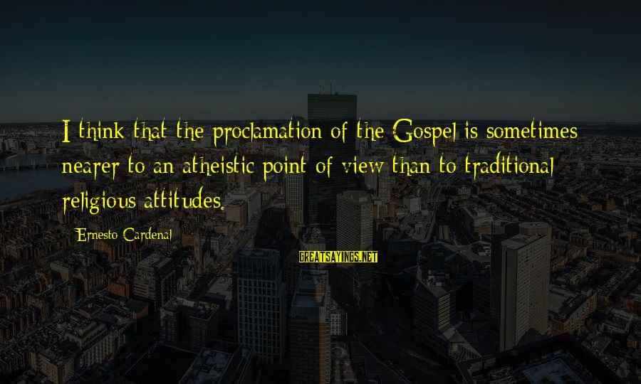 Nearer Sayings By Ernesto Cardenal: I think that the proclamation of the Gospel is sometimes nearer to an atheistic point