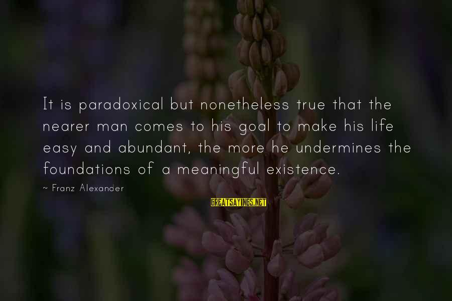 Nearer Sayings By Franz Alexander: It is paradoxical but nonetheless true that the nearer man comes to his goal to