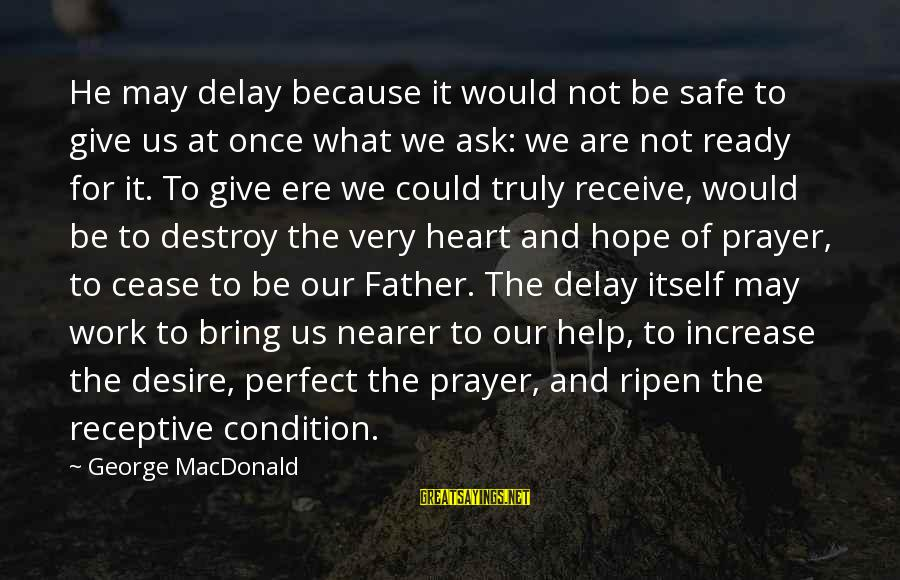 Nearer Sayings By George MacDonald: He may delay because it would not be safe to give us at once what
