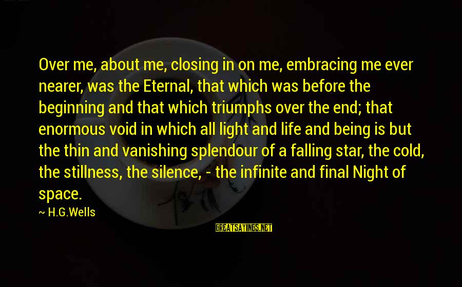 Nearer Sayings By H.G.Wells: Over me, about me, closing in on me, embracing me ever nearer, was the Eternal,
