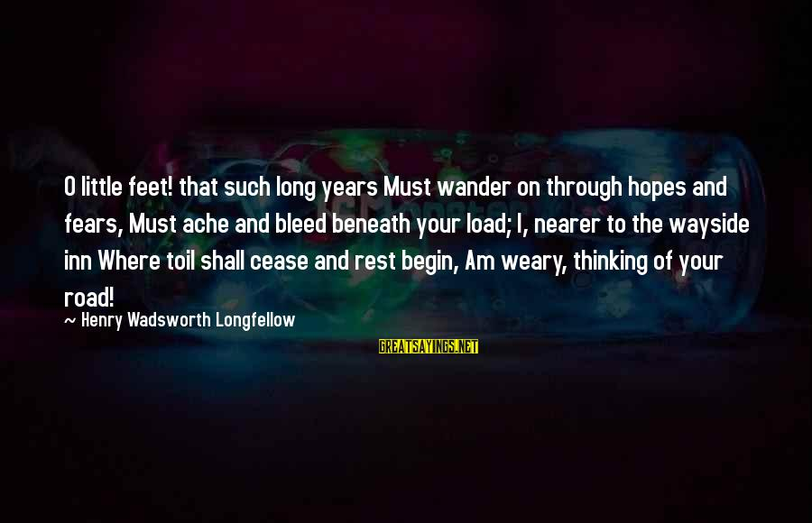 Nearer Sayings By Henry Wadsworth Longfellow: O little feet! that such long years Must wander on through hopes and fears, Must