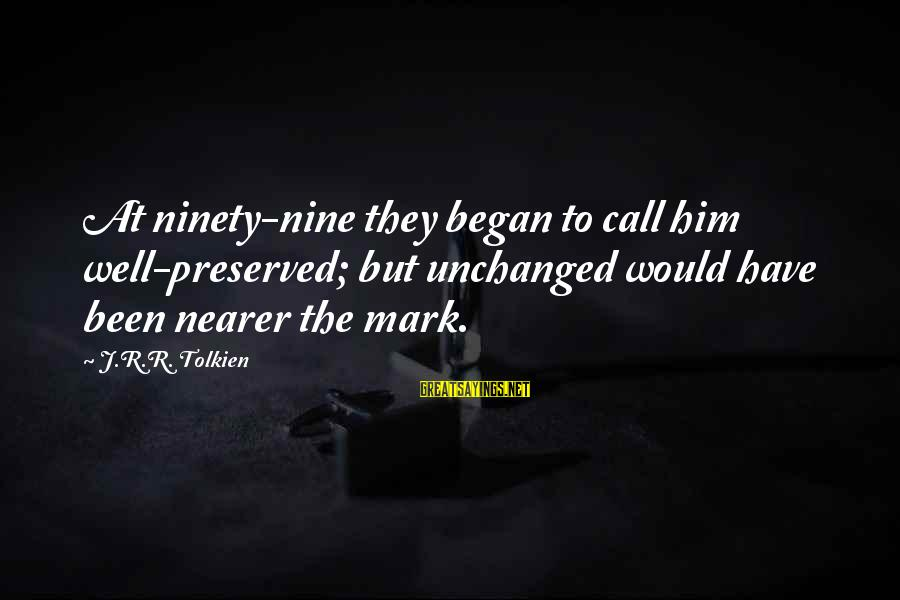 Nearer Sayings By J.R.R. Tolkien: At ninety-nine they began to call him well-preserved; but unchanged would have been nearer the