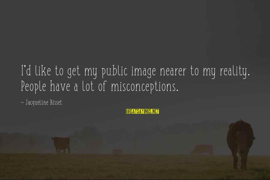 Nearer Sayings By Jacqueline Bisset: I'd like to get my public image nearer to my reality. People have a lot
