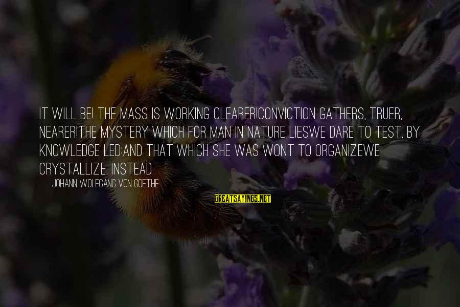 Nearer Sayings By Johann Wolfgang Von Goethe: It will be! the mass is working clearer!Conviction gathers, truer, nearer!The mystery which for Man