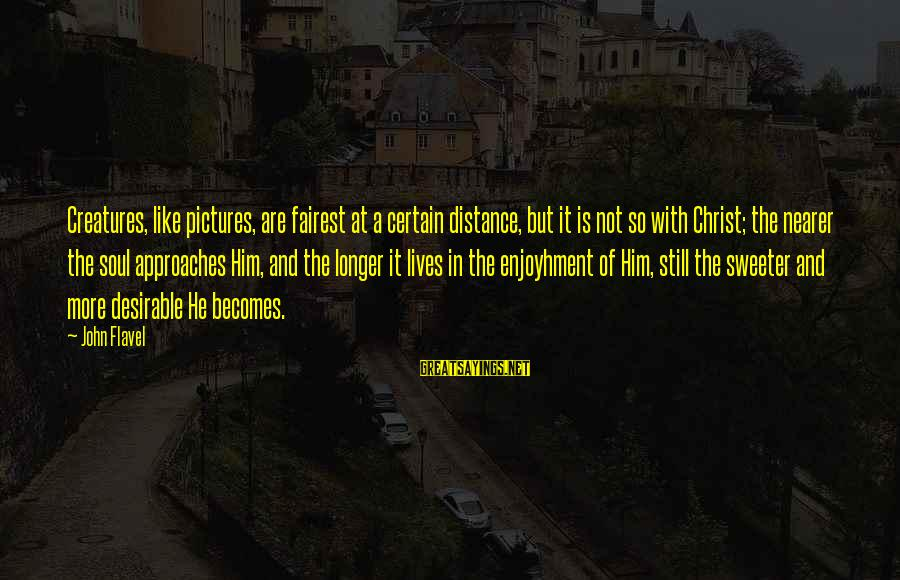 Nearer Sayings By John Flavel: Creatures, like pictures, are fairest at a certain distance, but it is not so with