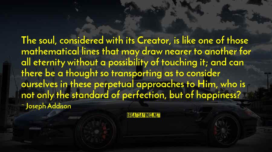 Nearer Sayings By Joseph Addison: The soul, considered with its Creator, is like one of those mathematical lines that may