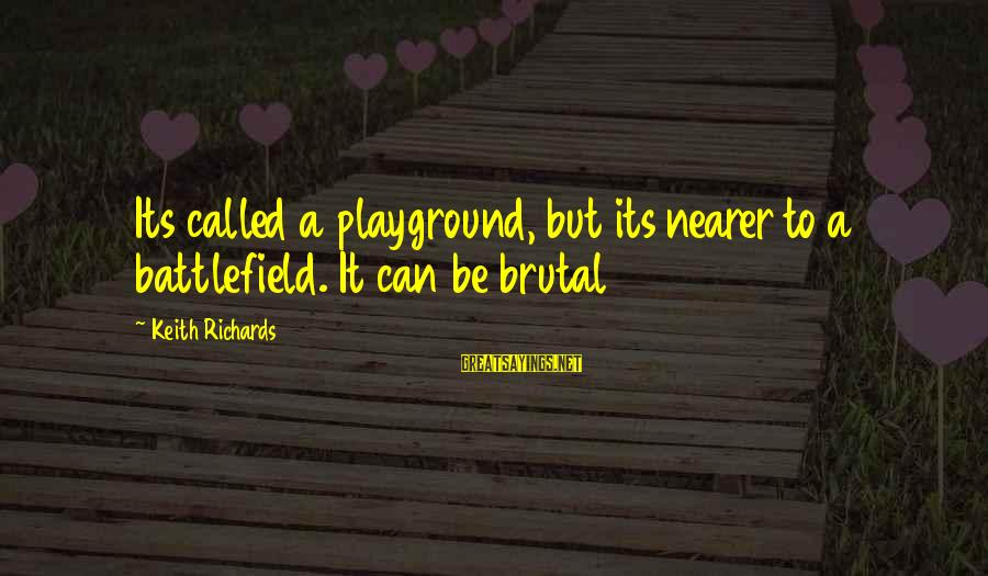 Nearer Sayings By Keith Richards: Its called a playground, but its nearer to a battlefield. It can be brutal
