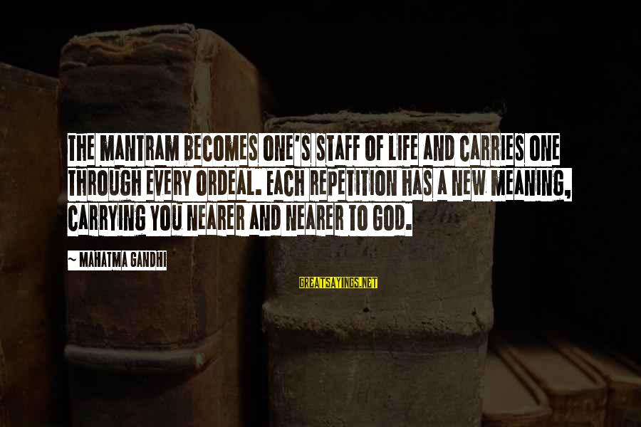 Nearer Sayings By Mahatma Gandhi: The mantram becomes one's staff of life and carries one through every ordeal. Each repetition