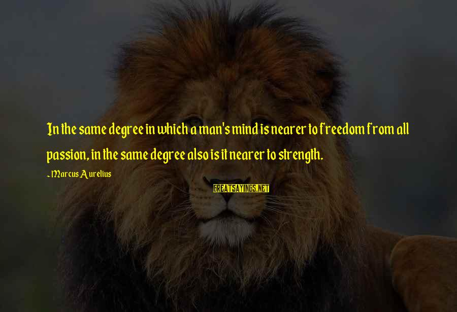 Nearer Sayings By Marcus Aurelius: In the same degree in which a man's mind is nearer to freedom from all