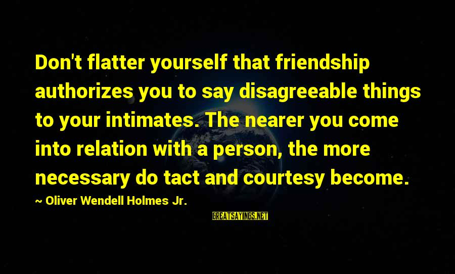 Nearer Sayings By Oliver Wendell Holmes Jr.: Don't flatter yourself that friendship authorizes you to say disagreeable things to your intimates. The