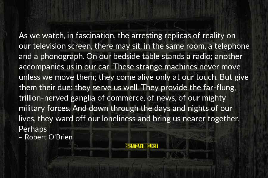 Nearer Sayings By Robert O'Brien: As we watch, in fascination, the arresting replicas of reality on our television screen, there
