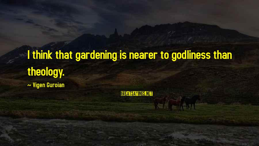 Nearer Sayings By Vigen Guroian: I think that gardening is nearer to godliness than theology.