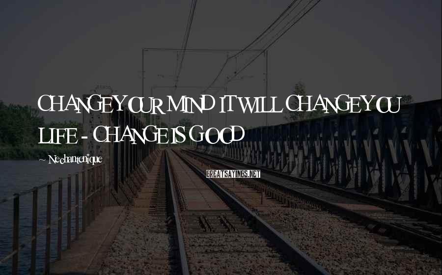Nechantenique Sayings: CHANGE YOUR MIND IT WILL CHANGE YOU LIFE - CHANGE IS GOOD