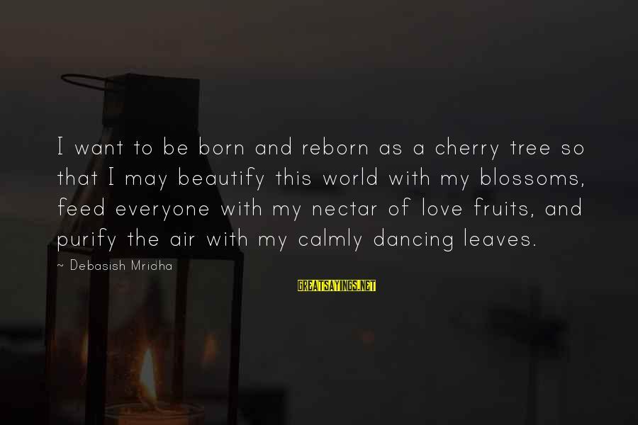 Nectar'd Sayings By Debasish Mridha: I want to be born and reborn as a cherry tree so that I may