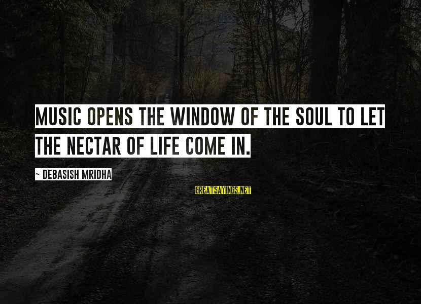 Nectar'd Sayings By Debasish Mridha: Music opens the window of the soul to let the nectar of life come in.